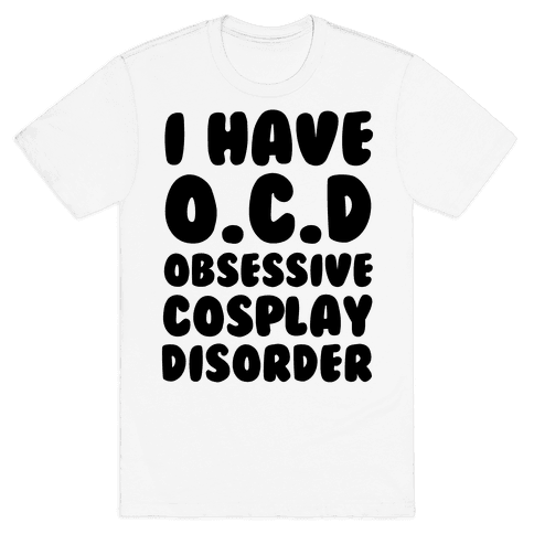I Have O.C.D. Obsessive Cosplay Disorder Mens T-Shirt