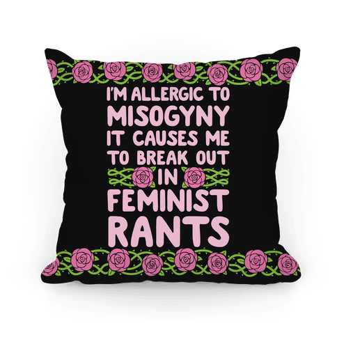 Misogyny Causes Me To Break Out In Feminist Rants Pillow