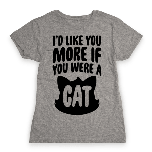 I'd Like You More If You Were A Cat Womens T-Shirt