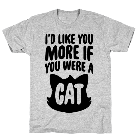 I'd Like You More If You Were A Cat Mens T-Shirt
