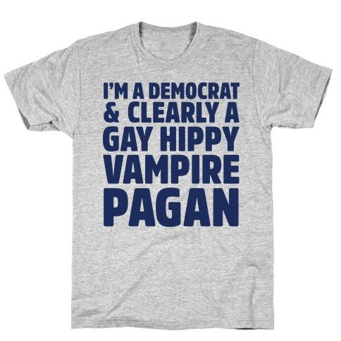 I'm a Democrat & Clearly a Gay Hippy Vampire Pagan T-Shirt