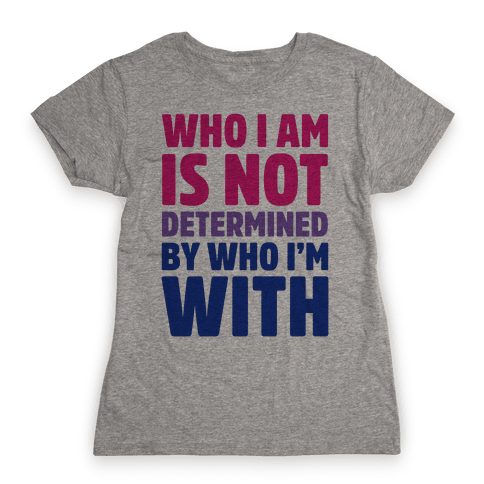 Who I Am Is Not Determined By Who I'm With (Bisexual) Womens T-Shirt