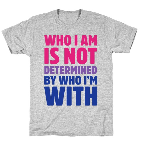 Who I Am Is Not Determined By Who I'm With (Bisexual) T-Shirt