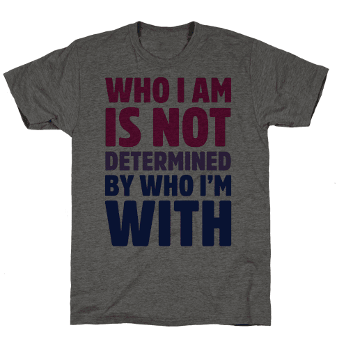 Who I Am Is Not Determined By Who I'm With (Bisexual)