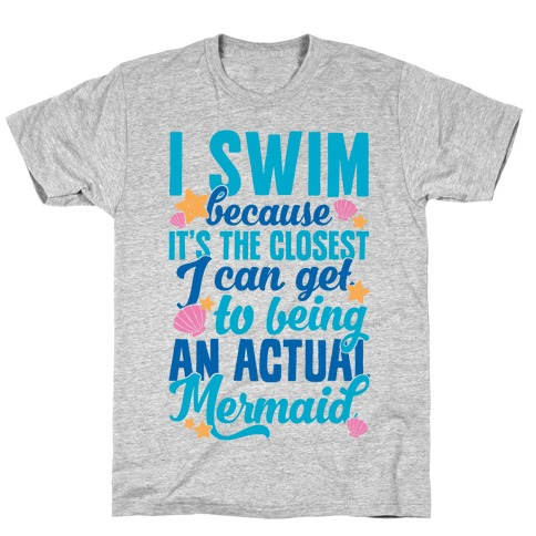 I Swim Because It's The Closest I Can Get To Being An Actual Mermaid T-Shirt