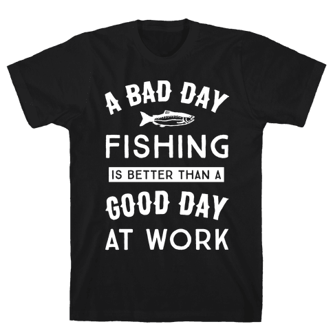 A Bad Day Fishing Is Still Better Than A Good Day At Work Mens T-Shirt