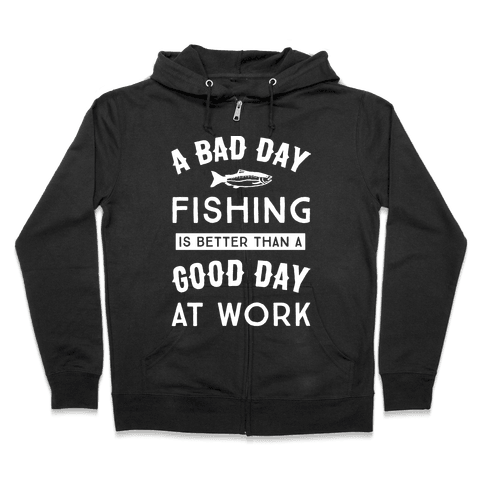 A Bad Day Fishing Is Still Better Than A Good Day At Work Zip Hoodie