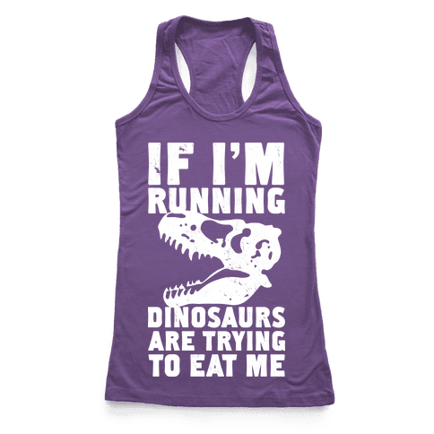 If I'm Running Dinosaurs Are Trying To Eat Me Racerback Tank Top