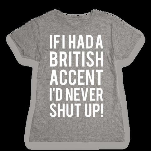 If I Had A British Accent I'd Never Shut Up Womens T-Shirt