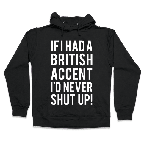 If I Had A British Accent I'd Never Shut Up Hooded Sweatshirt