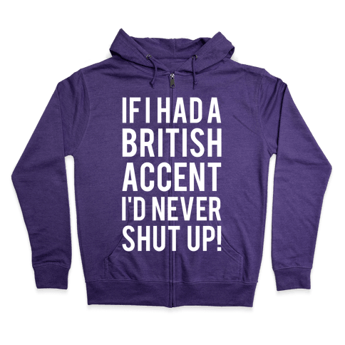 If I Had A British Accent I'd Never Shut Up Zip Hoodie