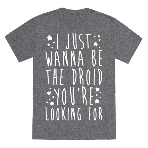I Just Wanna Be The Droid You're Looking For Parody White Print T-Shirt