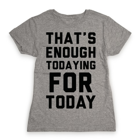 That's Enough Todaying For Today Womens T-Shirt