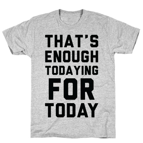That's Enough Todaying For Today T-Shirt