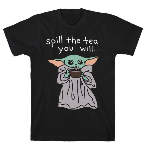 Spill The Tea You Will... (Baby Yoda) T-Shirt