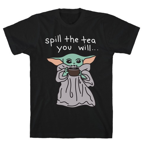 Spill The Tea You Will... (Baby Yoda) T-Shirt