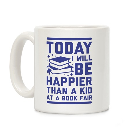 Today I Will Be Happier Than a Kid at a Book Fair Coffee Mug