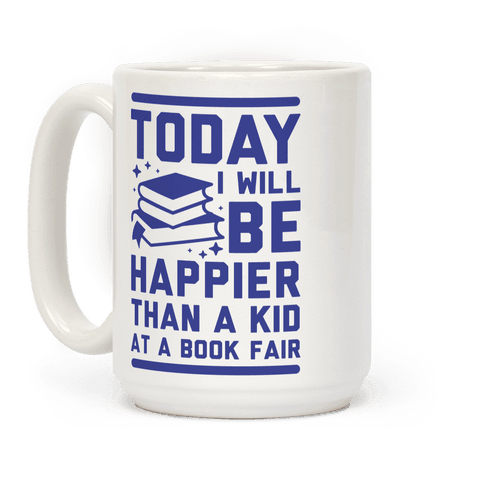 Today I Will Be Happier Than a Kid at a Book Fair