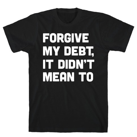 Forgive My Debt, It Didn't Mean To T-Shirt