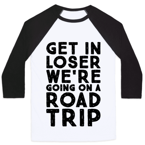 Get In Loser We're Going On A Road Trip Parody Baseball Tee