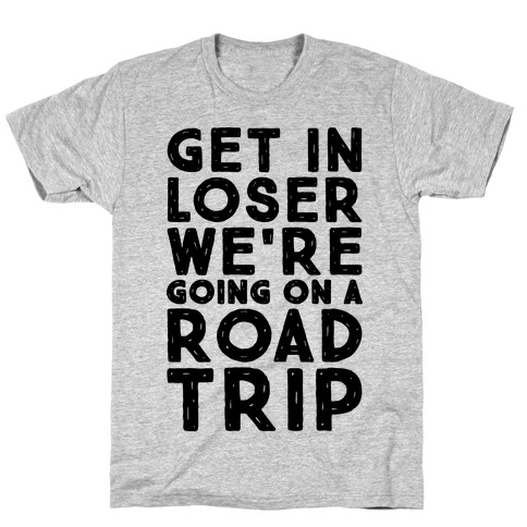 Get In Loser We're Going On A Road Trip Parody T-Shirt