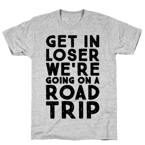 Get In Loser We're Going On A Road Trip Parody Mens T-Shirt