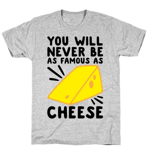 You Will Never Be As Famous As Cheese T-Shirt