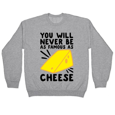 You Will Never Be As Famous As Cheese Pullover