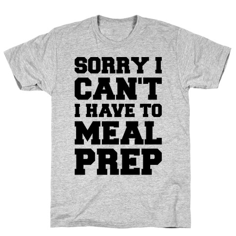 Sorry I Can't I Have To Meal Prep Mens/Unisex T-Shirt