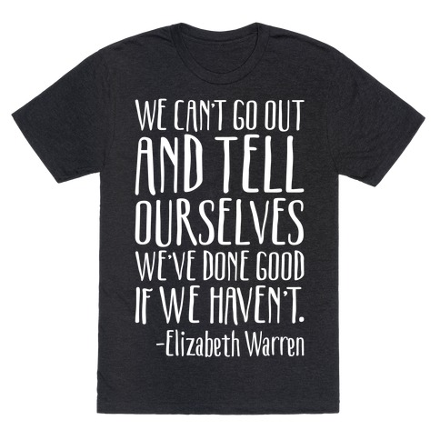 We Can't Go Out And Tell Ourselves We've Done Good If We Haven't Elizabeth Warren Quote White Print T-Shirt