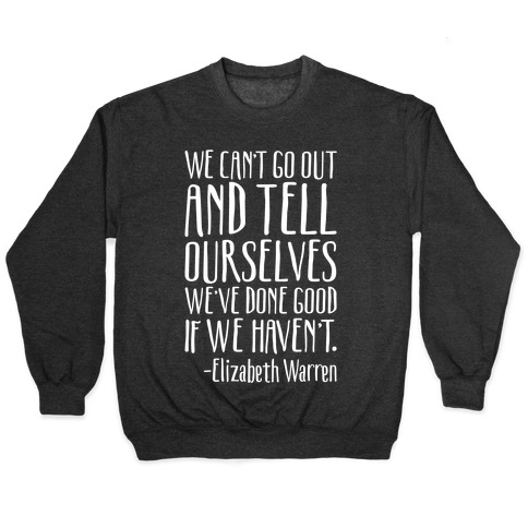 We Can't Go Out And Tell Ourselves We've Done Good If We Haven't Elizabeth Warren Quote White Print Pullover