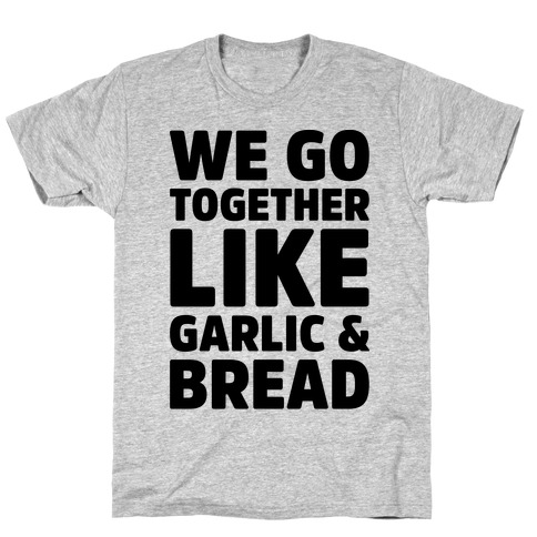 We Go Together Like Garlic & Bread Mens T-Shirt