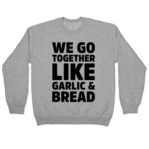 We Go Together Like Garlic & Bread Pullover