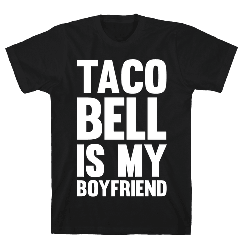 Taco Bell Is My Boyfriend Mens T-Shirt