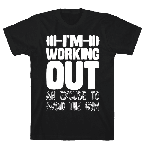 I'm Working Out (An Excuse To Avoid The Gym) Mens/Unisex T-Shirt