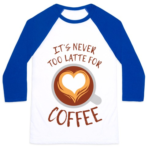 It's Never Too Latte For Coffee Baseball Tee