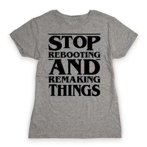 Stop Rebooting and Remaking Things Parody Womens T-Shirt
