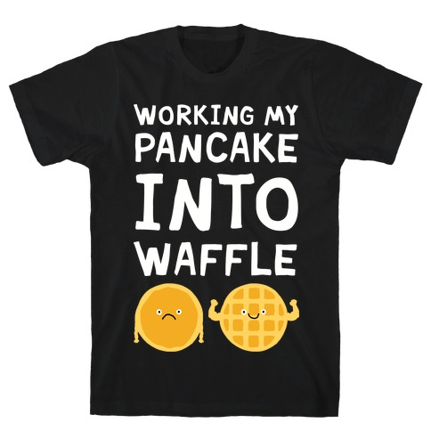 Working My Pancake Into Waffle T-Shirt