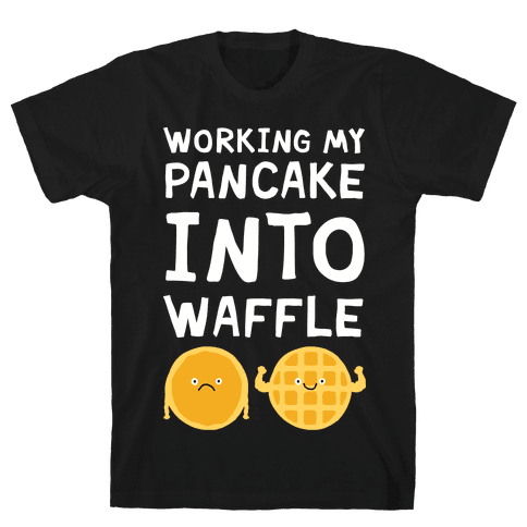 Working My Pancake Into Waffle Mens T-Shirt