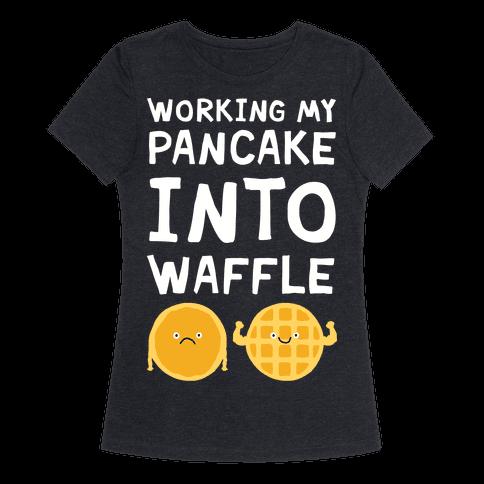 Working My Pancake Into Waffle Womens T-Shirt