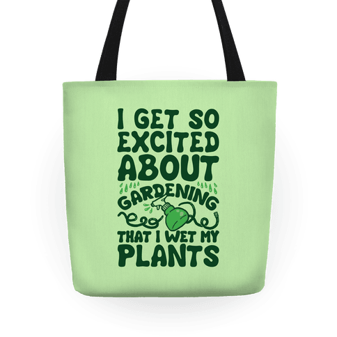 I Get So Excited About Gardening I Wet My Plants Tote