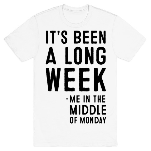 It's Been a Long Week - Me in the Middle of Monday T-Shirt