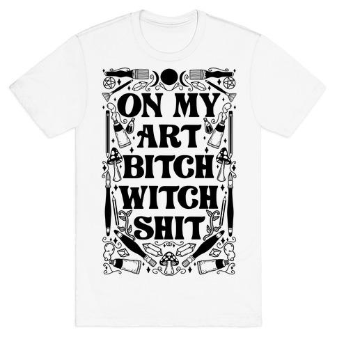On My Art Bitch Witch Shit T-Shirt