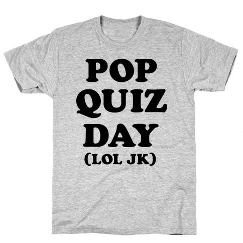 Pop Quiz Day (LOL JK) Mens T-Shirt
