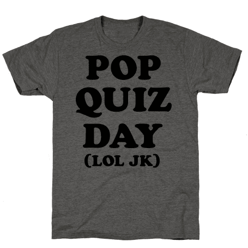 Pop Quiz Day (LOL JK)