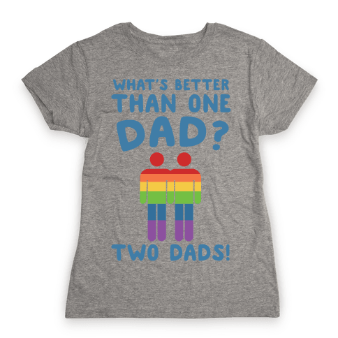 What's Better Than One Dad? Two Dads! Womens T-Shirt