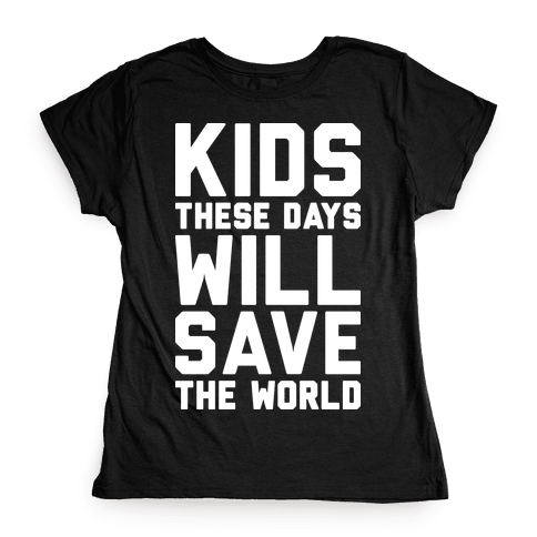 Kids These Days Will Save The World Womens T-Shirt