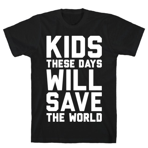 Kids These Days Will Save The World T-Shirt