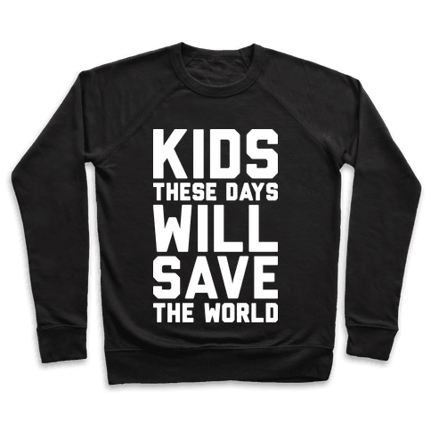 Kids These Days Will Save The World Pullover