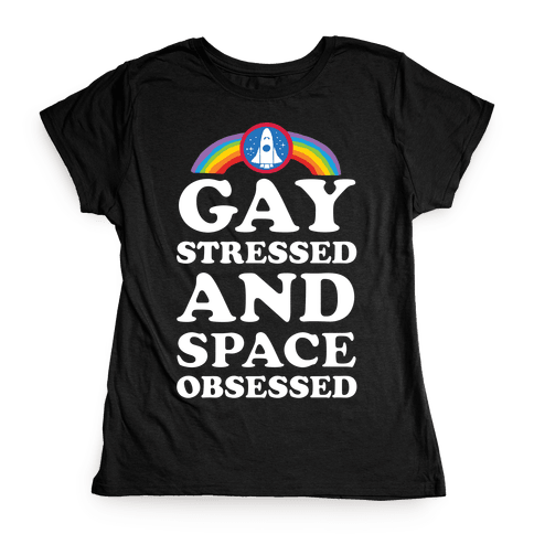 Gay Stressed And Space Obsessed Womens T-Shirt
